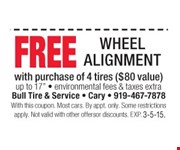 free Wheel Alignment  with purchase of 4 tires (a $80 value) environmental fees & taxes extra  With this coupon. Most cars. By appt. only. Some restrictions apply. Not valid with other offers or discounts. Exp. 03-05-15.
