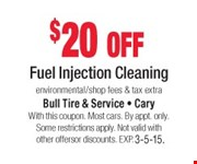 $20 off Fuel Injection Cleaning  environmental/shop fees & tax extra  With this coupon. Most cars. By appt. only. Some restrictions apply. Not valid with other offers or discounts. Exp. 03-05-15.
