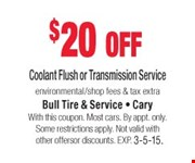 $20 off Coolant Flush or Transmission Service  environmental/shop fees & tax extra  With this coupon. Most cars. By appt. only. Some restrictions apply. Not valid with other offers or discounts. Exp. 03-05-15.
