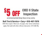 $5 off OBD II State Inspection  environmental/shop fees & tax extra  With this coupon. Most cars. By appt. only. Some restrictions apply. Not valid with other offers or discounts. Exp. 04-09-15.