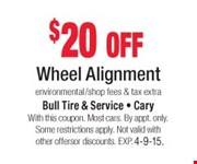 $20 off Wheel Alignment  environmental/shop fees & tax extra  With this coupon. Most cars. By appt. only. Some restrictions apply. Not valid with other offers or discounts. Exp. 04-09-15.