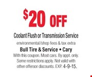 $20 off Coolant Flush or Transmission Service  environmental/shop fees & tax extra  With this coupon. Most cars. By appt. only. Some restrictions apply. Not valid with other offers or discounts. Exp. 04-09-15.