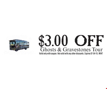 $3.00 OFF Ghosts & Gravestones Tour    Valid only with coupon. Not valid with any other discounts. Expires 07-04-15. MINT