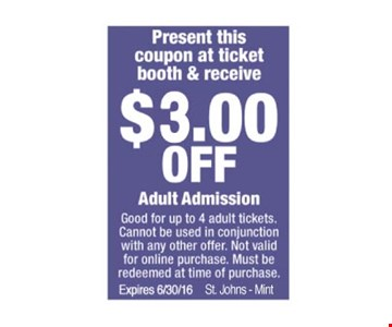 Present this coupon at ticket booth & receive $3.00 OFF Adult Admission. Good for up to 4 adult tickets. Cannot be used in conjunction with any other offer. Not valid for online purchase. Must be redeemed at time of purchase. Expires 06-30-16. St. Johns - Mint