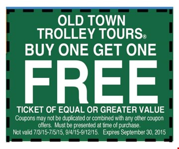 Free ticket for Old Town Trolley Tours     when you buy one ticket. Of equal or lesser value. Coupons may not be duplicated or combined with any other coupon offers. Must be presented at time of purchase. Not valid 7/3-9/15, 9/4-12/15.