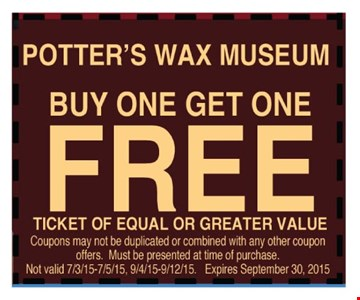 Free ticket for Potters Wax Museum     when you buy one ticket. Of equal or lesser value. Coupons may not be duplicated or combined with any other coupon offers. Must be presented at time of purchase. Not valid 7/3-9/15, 9/4-12/15.