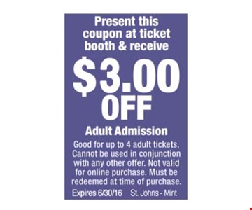 $3.00 OFF Adult Admission  Present this coupon at ticket booth & receive  Good for up to 4 adult tickets. Cannot be used in conjunction with any other offer. Not valid for online purchase. Must be redeemed at time of purchase. Expires 08-06-16. St. Johns - Mint