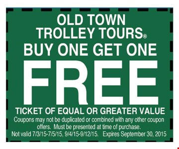 Old Town Trolley Tours Buy one get one freeTicket of equal or greater value    Coupons may not be duplicated or combined with any other coupon offers. Must be presented at time of purchase.Not valid 7/3/15-7/5/15, 9/4/15-9/12/15. Expires 09-30-15