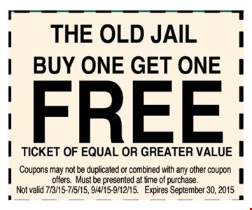 The Old Jail Buy one get one free Ticket of equal or greater value    Coupons may not be duplicated or combined with any other coupon offers. Must be presented at time of purchase.Not valid 7/3/15-7/5/15, 9/4/15-9/12/15. Expires 09-30-15