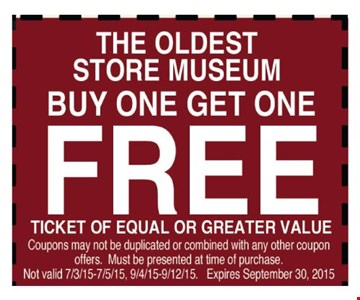 The Oldest Store Museum Buy one get one free Ticket of equal or greater value    Coupons may not be duplicated or combined with any other coupon offers. Must be presented at time of purchase.Not valid 7/3/15-7/5/15, 9/4/15-9/12/15. Expires 09-30-15