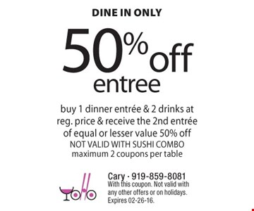 50%off entree dine in only buy 1 dinner entre & 2 drinks at reg. price & receive the 2nd entre of equal or lesser value 50% offNOT VALID WITH SUSHI COMBOmaximum 2 coupons per table  With this coupon. Not valid with any other offers or on holidays.Expires 02-26-16.
