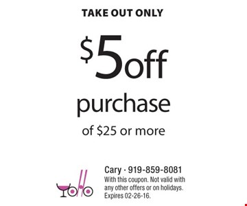 $5off purchase take out only of $25 or more  With this coupon. Not valid with any other offers or on holidays.Expires 02-26-16.