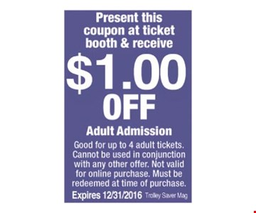 Good for up to 4 adult tickets. Cannot be used in conjunction with any other offer. Not valid for online purchase. Must be redeemed at time of purchase. Expires 12/31/2016. Trolley Saver Mag