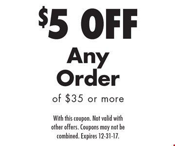 $5 Off Any Order of $35 or more. With this coupon. Not valid with other offers. Coupons may not be combined. Expires 12-31-17.