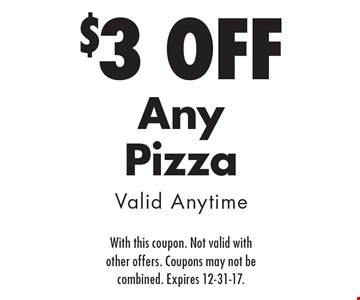 $3 Off Any Pizza Valid Anytime. With this coupon. Not valid with other offers. Coupons may not be combined. Expires 12-31-17.