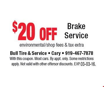 $20 off Brake Service environmental/shop fees & tax extra. Bull Tire & Service • Cary • 919-467-7878With this coupon. Most cars. By appt. only. Some restrictions apply. Not valid with other offers or discounts. Exp. 03-03-16.