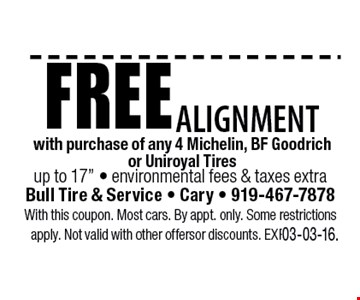 Free Alignmentwith purchase of any 4 Michelin, BF Goodrich or Uniroyal Tiresenvironmental fees & taxes extra. Bull Tire & Service • Cary • 919-467-7878With this coupon. Most cars. By appt. only. Some restrictions apply. Not valid with other offers or discounts. Exp. 03-03-16.
