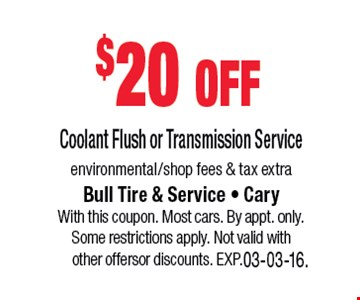 $20 offCoolant Flush or Transmission Serviceenvironmental/shop fees & tax extra. Bull Tire & Service • Cary • 919-467-7878With this coupon. Most cars. By appt. only. Some restrictions apply. Not valid with other offers or discounts. Exp. 03-03-16.