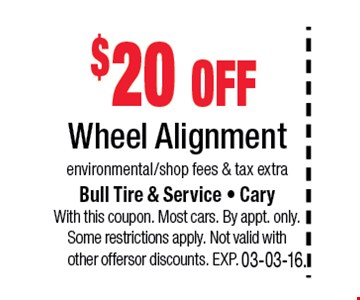 $20 offWheel Alignmentenvironmental/shop fees & tax extra. Bull Tire & Service • Cary • 919-467-7878With this coupon. Most cars. By appt. only. Some restrictions apply. Not valid with other offers or discounts. Exp. 03-03-16.