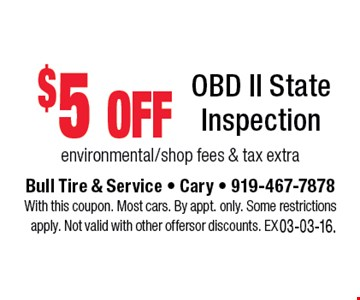 $5 off OBD II State Inspection environmental/shop fees & tax extra. Bull Tire & Service • Cary • 919-467-7878With this coupon. Most cars. By appt. only. Some restrictions apply. Not valid with other offers or discounts. Exp. 03-03-16.
