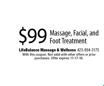 $99 Massage, Facial, and Foot Treatment. Life Balance Massage & Wellness 423-894-3175 With this coupon. Not valid with other offers or prior purchases. Offer expires 11-17-16.