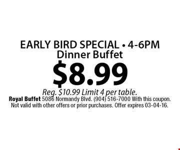 $8.99 EARLY BIRD SPECIAL • 4-6PM Dinner Buffet. Reg. $10.99 Limit 4 per table.Royal Buffet 5086 Normandy Blvd. (904) 516-7000 With this coupon. Not valid with other offers or prior purchases. Offer expires 03-04-16.