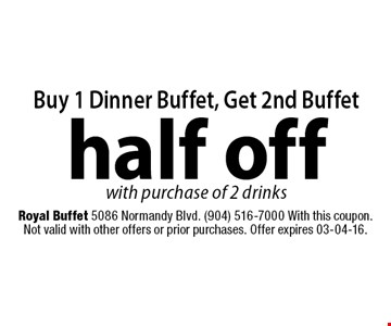 Buy 1 Dinner Buffet, Get 2nd Buffethalf off with purchase of 2 drinks. Royal Buffet 5086 Normandy Blvd. (904) 516-7000 With this coupon. Not valid with other offers or prior purchases. Offer expires 03-04-16.