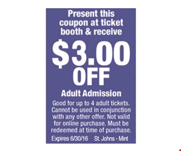$3.00 OFF Adult Admission. Must present this coupon to redeem. Good for up to 4 adult tickets. Cannot be used in conjunction with any other offer. Not valid for online purchase. Must be redeemed at time of purchase. Expires 6-30-16. St. Johns - Mint