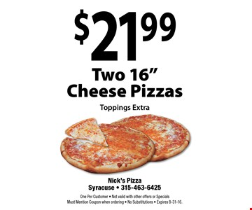 "$21.99 Two 16"" Cheese Pizzas. Toppings Extra. One Per Customer. Not valid with other offers or Specials. Must Mention Coupon when ordering. No Substitutions. Expires 8-31-16."