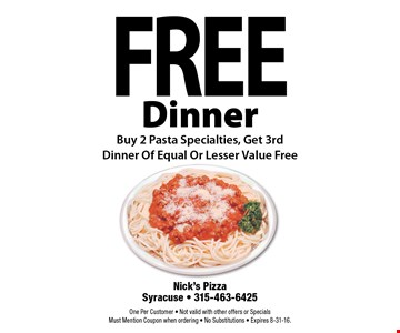 Free Dinner. Buy 2 Pasta Specialties, Get 3rd Dinner Of Equal Or Lesser Value Free. One Per Customer. Not valid with other offers or Specials. Must Mention Coupon when ordering. No Substitutions. Expires 8-31-16.