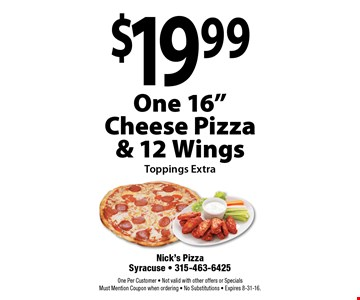 "$19.99 One 16"" Cheese Pizza & 12 Wings. Toppings Extra. One Per Customer. Not valid with other offers or Specials. Must Mention Coupon when ordering. No Substitutions. Expires 8-31-16."