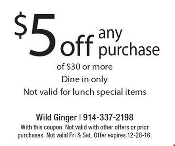 $5 off any purchase of $30 or more. Dine in only. Not valid for lunch special items. With this coupon. Not valid with other offers or prior purchases. Not valid Fri & Sat. Offer expires 12-28-16.