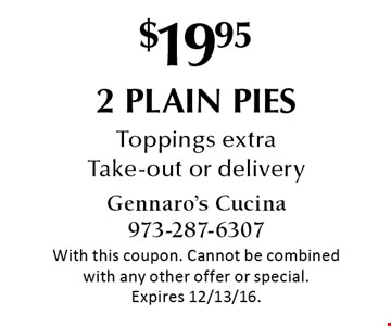 $19.95 2 plain pies. Toppings extra. Take-out or delivery. With this coupon. Cannot be combined with any other offer or special. Expires 12/13/16.