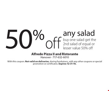 50% off any salad. Buy one salad get the 2nd salad of equal or lesser value 50% off. With this coupon. Not valid on deliveries, during fundraisers, with any other coupons or special promotion or certificates. Expires 12-31-16.