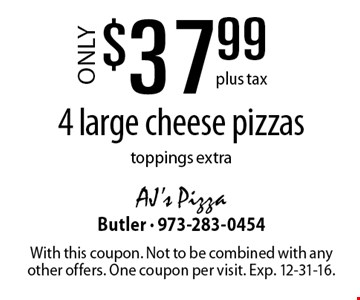 Only $37.99 plus tax for 4 large cheese pizzas. Toppings extra. With this coupon. Not to be combined with any other offers. One coupon per visit. Exp. 12-31-16.