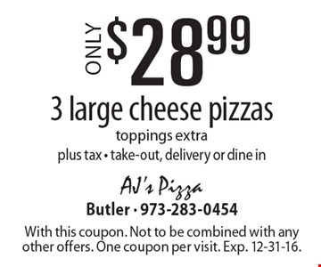Only $28.99 for 3 large cheese pizzas. Toppings extra. Plus tax. Take-out, delivery or dine in. With this coupon. Not to be combined with any other offers. One coupon per visit. Exp. 12-31-16.