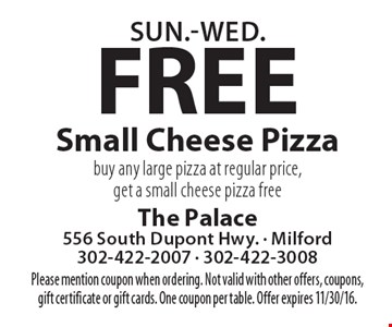 Sun.-Wed.: Free Small Cheese Pizza. Buy any large pizza at regular price, get a small cheese pizza free. Please mention coupon when ordering. Not valid with other offers, coupons, gift certificate or gift cards. One coupon per table. Offer expires 11/30/16.