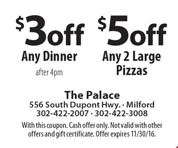 $3 Off Any Dinner after 4pm. $5 off Any 2 Large Pizzas. With this coupon. Cash offer only. Not valid with other offers and gift certificate. Offer expires 11/30/16.