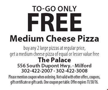 Free Medium Cheese Pizza. Buy any 2 large pizzas at regular price, get a medium cheese pizza of equal or lesser value free. Please mention coupon when ordering. To-go only. Not valid with other offers, coupons, gift certificate or gift cards. One coupon per table. Offer expires 11/30/16.
