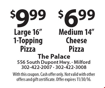"$9.99 Large 16"" 1-Topping Pizza, $6.99 Medium 14""Cheese Pizza. With this coupon. Cash offer only. Not valid with other offers and gift certificate. Offer expires 11/30/16."
