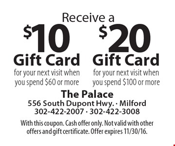 $10 Gift Card for your next visit when you spend $60 or more, $20 Gift Card for your next visit when you spend $100 or more. With this coupon. Cash offer only. Not valid with other offers and gift certificate. Offer expires 11/30/16.