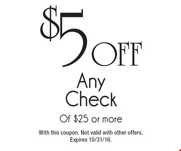 $5 off any check of $25 or more. With this coupon. Not valid with other offers.Expires 10/31/16.