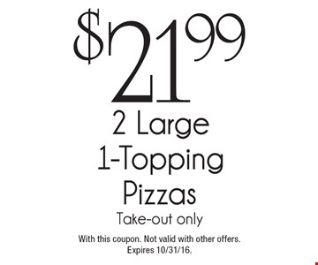 $21.99 2 Large 1-Topping Pizzas Take-out only. With this coupon. Not valid with other offers.Expires 10/31/16.