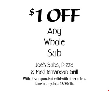 $1 Off Any Whole Sub. With this coupon. Not valid with other offers. Dine in only. Exp. 12/30/16.