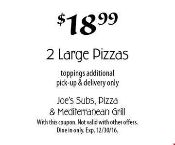$18.99 2 Large Pizzas. Toppings additional. Pick-up & delivery only. With this coupon. Not valid with other offers. Dine in only. Exp. 12/30/16.