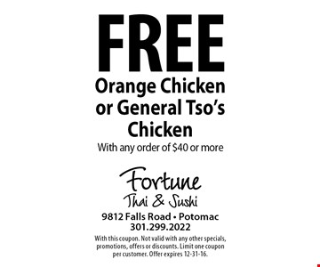 Free orange chicken or General Tso's chicken with any order of $40 or more. With this coupon. Not valid with any other specials, promotions, offers or discounts. Limit one coupon per customer. Offer expires 12-31-16.