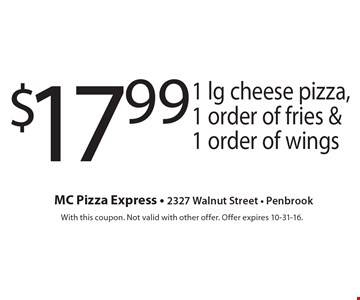 $17.99 1 lg cheese pizza, 1 order of fries & 1 order of wings. With this coupon. Not valid with other offer. Offer expires 10-31-16.