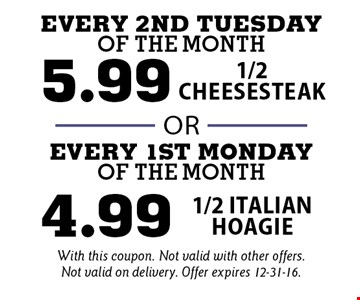 Every 2nd Tuesday of the month pay 5.99 for 1/2 Cheesesteak OR Every 1st Monday of the month pay 4.99 for 1/2 Italian hoagie. With this coupon. Not valid with other offers. Not valid on delivery. Offer expires 12-31-16.