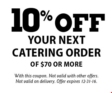 10% off your next catering order of $70 or more. With this coupon. Not valid with other offers. Not valid on delivery. Offer expires 12-31-16.