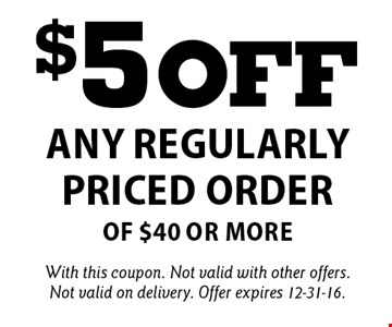 $5 off any regularly priced order of $40 or more. With this coupon. Not valid with other offers. Not valid on delivery. Offer expires 12-31-16.